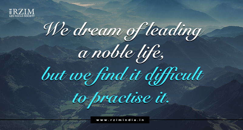 We dream of leading a noble life. But we find it difficult to practise it.